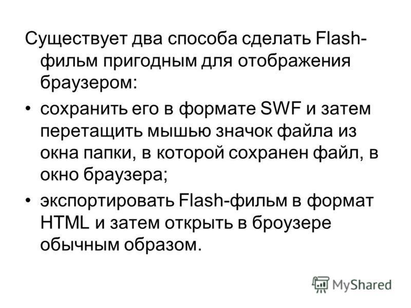 Существует два способа сделать Flash- фильм пригодным для отображения браузером: сохранить его в формате SWF и затем перетащить мышью значок файла из окна папки, в которой сохранен файл, в окно браузера; экспортировать Flash-фильм в формат HTML и зат