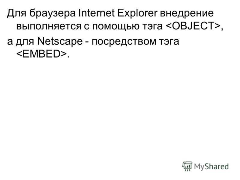 Для браузера Internet Explorer внедрение выполняется с помощью тэга, а для Netscape - посредством тэга.