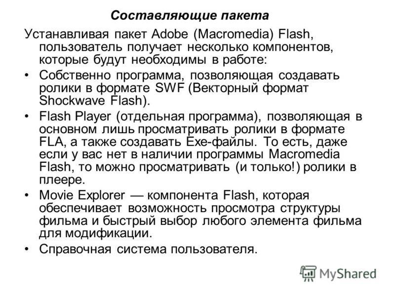 Устанавливая пакет Adobe (Macromedia) Flash, пользователь получает несколько компонентов, которые будут необходимы в работе: Собственно программа, позволяющая создавать ролики в формате SWF (Векторный формат Shockwave Flash). Flash Player (отдельная