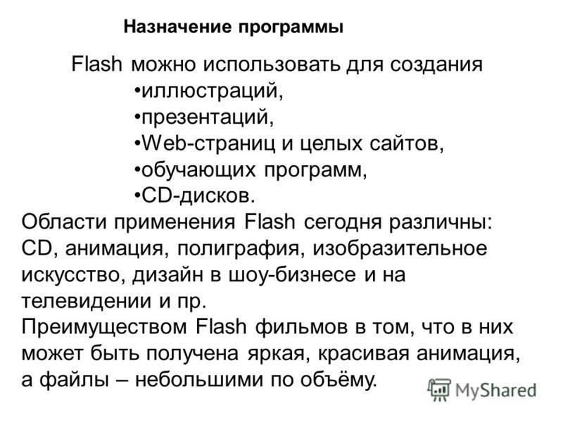 Flash можно использовать для создания иллюстраций, презентаций, Web-страниц и целых сайтов, обучающих программ, CD-дисков. Области применения Flash сегодня различны: CD, анимация, полиграфия, изобразительное искусство, дизайн в шоу-бизнесе и на телев