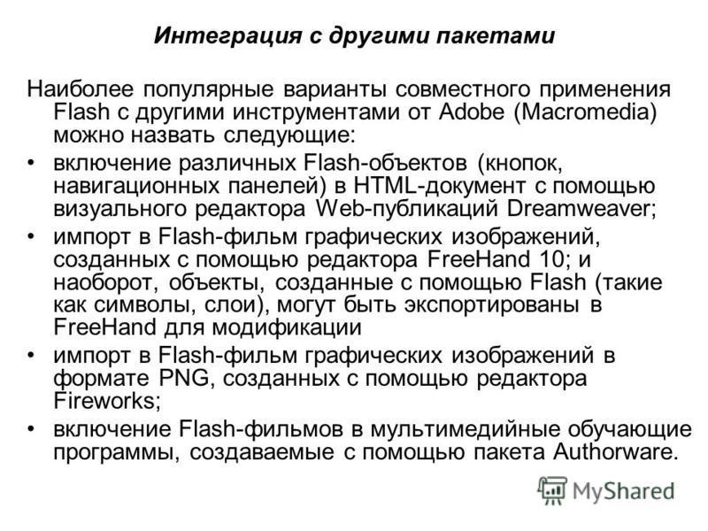 Интеграция с другими пакетами Наиболее популярные варианты совместного применения Flash с другими инструментами от Adobe (Macromedia) можно назвать следующие: включение различных Flash-объектов (кнопок, навигационных панелей) в HTML-документ с помощь