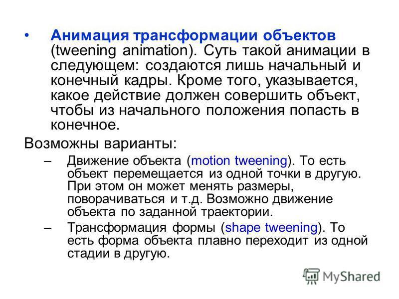 Анимация трансформации объектов (tweening animation). Суть такой анимации в следующем: создаются лишь начальный и конечный кадры. Кроме того, указывается, какое действие должен совершить объект, чтобы из начального положения попасть в конечное. Возмо