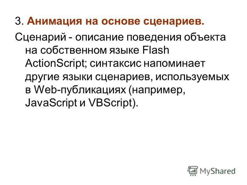 3. Анимация на основе сценариев. Сценарий - описание поведения объекта на собственном языке Flash ActionScript; синтаксис напоминает другие языки сценариев, используемых в Web-публикациях (например, JavaScript и VBScript).
