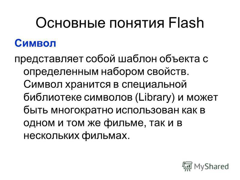 Основные понятия Flash Символ представляет собой шаблон объекта с определенным набором свойств. Символ хранится в специальной библиотеке символов (Library) и может быть многократно использован как в одном и том же фильме, так и в нескольких фильмах.