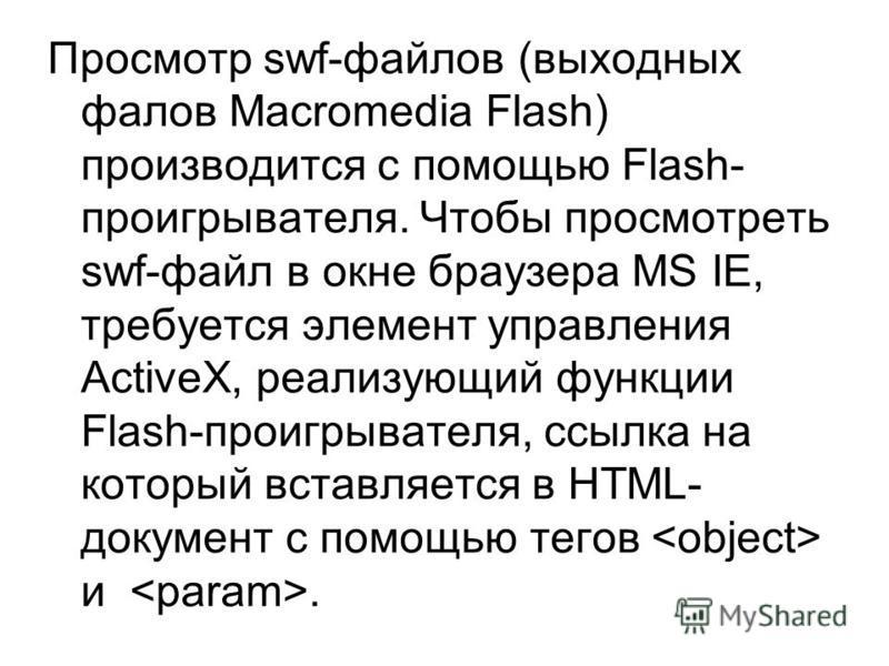 Просмотр swf-файлов (выходных фалов Macromedia Flash) производится с помощью Flash- проигрывателя. Чтобы просмотреть swf-файл в окне браузера MS IE, требуется элемент управления ActiveX, реализующий функции Flash-проигрывателя, ссылка на который вста