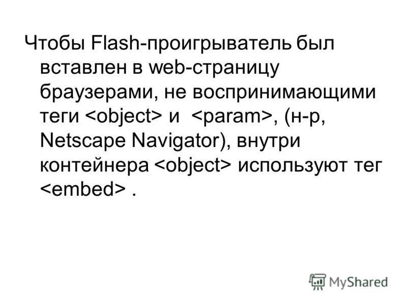 Чтобы Flash-проигрыватель был вставлен в web-страницу браузерами, не воспринимающими теги и, (н-р, Netscape Navigator), внутри контейнера используют тег.