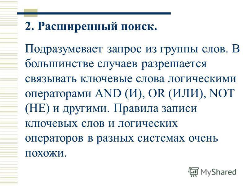 2. Расширенный поиск. Подразумевает запрос из группы слов. В большинстве случаев разрешается связывать ключевые слова логическими операторами AND (И), OR (ИЛИ), NOT (HE) и другими. Правила записи ключевых слов и логических операторов в разных система