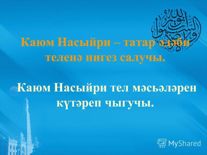 Каюм Насыйри – татар әдәби теленә нигез салучы. Каюм Насыйри тел мәсьәләрен күтәреп чыгучы.