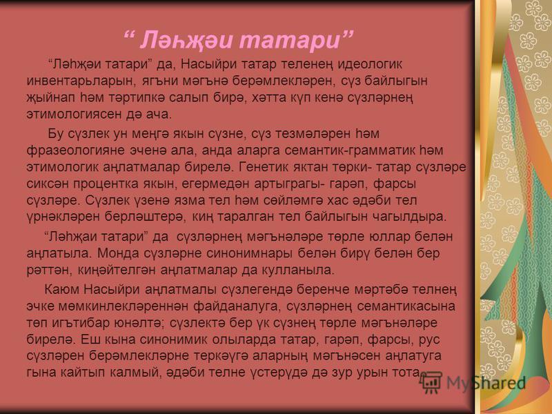 Ләһҗәи татари Ләһҗәи татари да, Насыйри татар теленең идеологик инвентарьларын, ягъни мәгънә берәмлекләрен, сүз байлыгын җыйнап һәм тәртипкә салып бирә, хәтта күп кенә сүзләрнең этимологиясен дә ача. Бу сүзлек ун меңгә якын сүзне, сүз тезмәләрен һәм