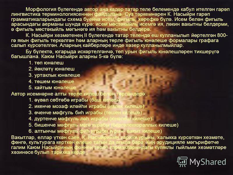 Морфология бүлегендә автор аңа кадәр татар теле белемендә кабул ителгән гарәп лингвистика терминологиясеннән файдалана. Сүз төркемнәрен К. Насыйри гарәп грамматикаларындагы схема буенча исем, фигыль, хәрефкә бүлә. Исем белән фигыль арасындагы аерманы