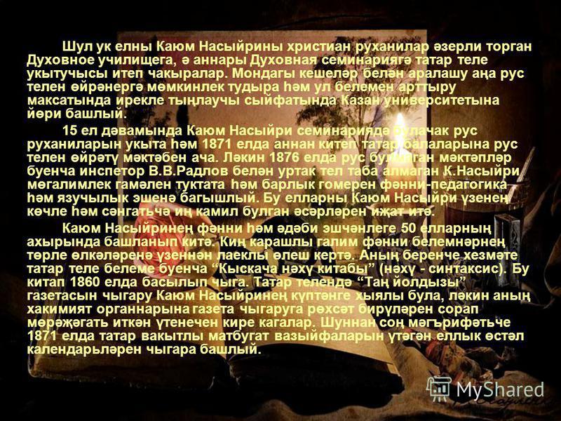 Шул ук елны Каюм Насыйрины христиан руханилар әзерли торган Духовное училищега, ә аннары Духовная семинариягә татар теле укытучысы итеп чакыралар. Мондагы кешеләр белән аралашу аңа рус телен өйрәнергә мөмкинлек тудыра һәм ул белемен арттыру максатынд