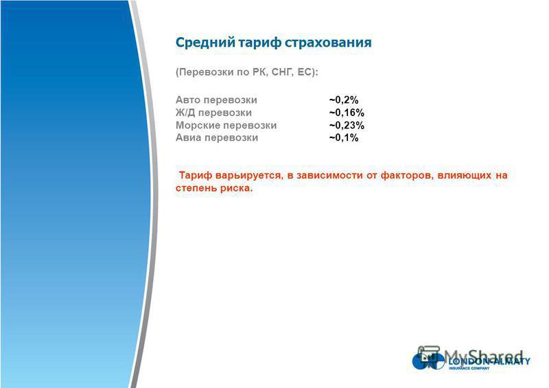 Средний тариф страхования (Перевозки по РК, СНГ, ЕС): Авто перевозки~0,2% Ж/Д перевозки~0,16% Морские перевозки~0,23% Авиа перевозки~0,1% Тариф варьируется, в зависимости от факторов, влияющих на степень риска.