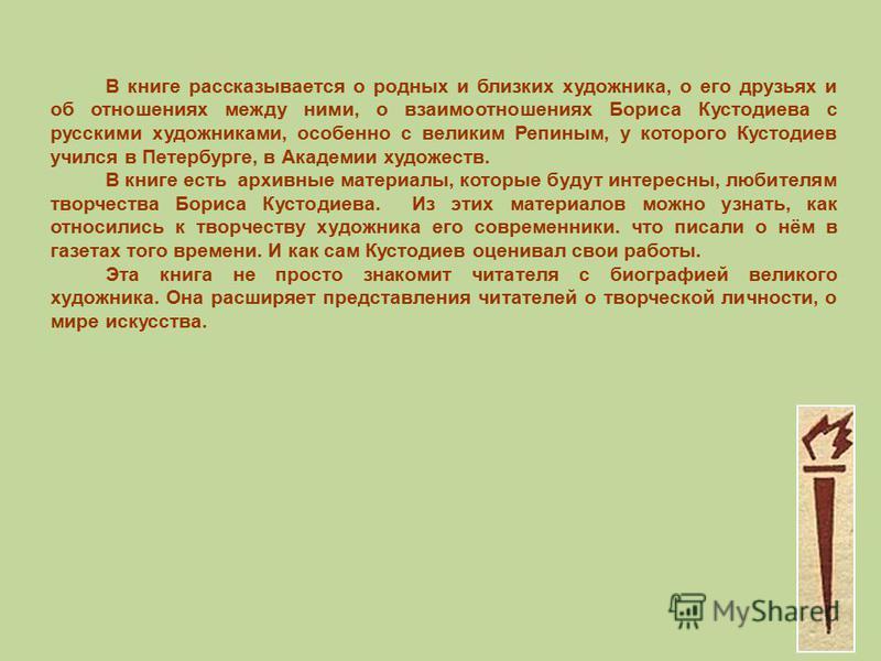 В книге рассказывается о родных и близких художника, о его друзьях и об отношениях между ними, о взаимоотношениях Бориса Кустодиева с русскими художниками, особенно с великим Репиным, у которого Кустодиев учился в Петербурге, в Академии художеств. В