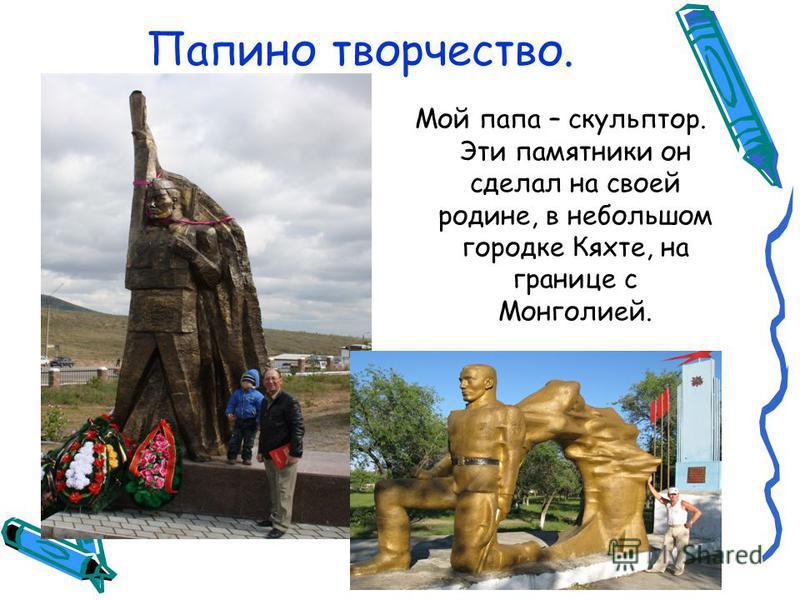 Папино творчество. Мой папа – скульптор. Эти памятники он сделал на своей родине, в небольшом городке Кяхте, на границе с Монголией.