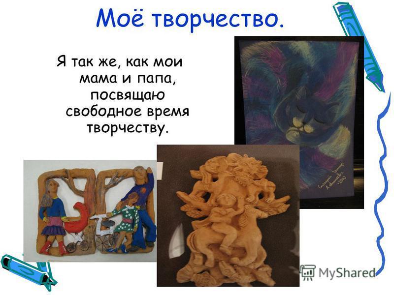 Моё творчество. Я так же, как мои мама и папа, посвящаю свободное время творчеству.