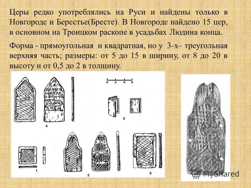 Церы редко употреблялись на Руси и найдены только в Новгороде и Берестье(Бресте). В Новгороде найдено 15 цер, в основном на Троицком раскопе в усадьбах Людина конца. Форма - прямоугольная и квадратная, но у 3-х– треугольная верхняя часть; размеры: от