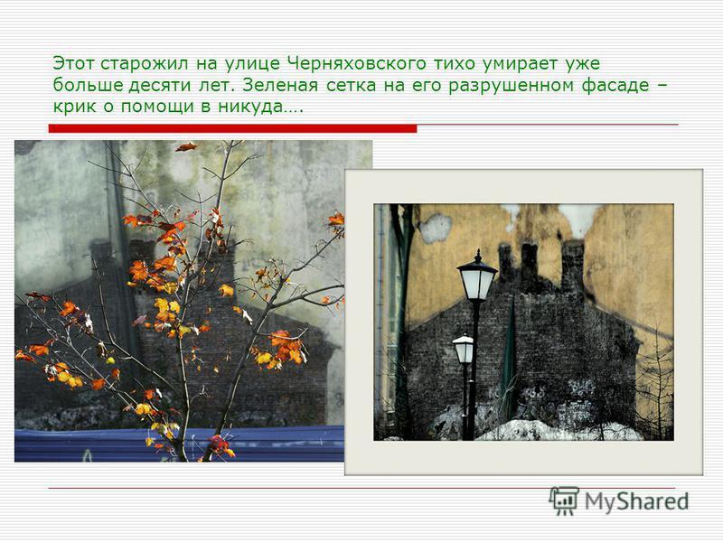 Этот старожил на улице Черняховского тихо умирает уже больше десяти лет. Зеленая сетка на его разрушенном фасаде – крик о помощи в никуда….