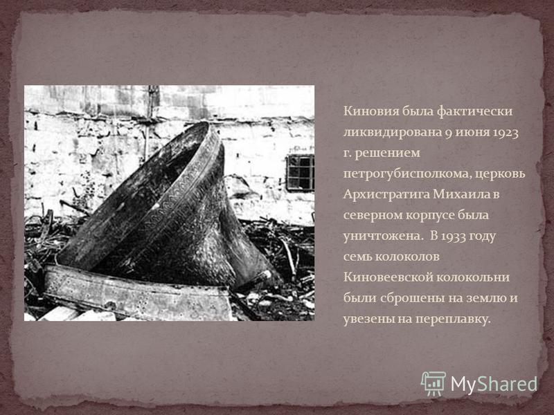 Киновия была фактически ликвидирована 9 июня 1923 г. решением петрогубисполкома, церковь Архистратига Михаила в северном корпусе была уничтожена. В 1933 году семь колоколов Киновеевской колокольни были сброшены на землю и увезены на переплавку.