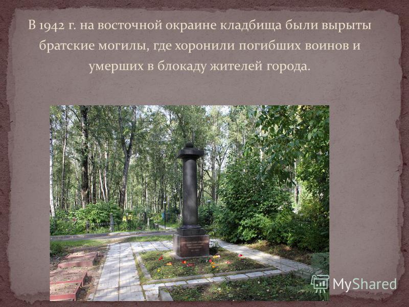 В 1942 г. на восточной окраине кладбища были вырыты братские могилы, где хоронили погибших воинов и умерших в блокаду жителей города.