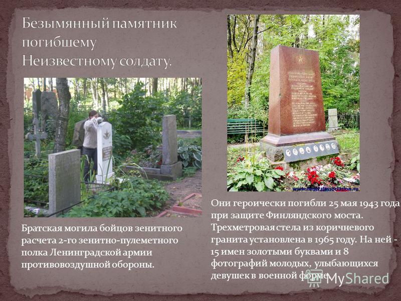 Они героически погибли 25 мая 1943 года при защите Финляндского моста. Трехметровая стела из коричневого гранита установлена в 1965 году. На ней - 15 имен золотыми буквами и 8 фотографий молодых, улыбающихся девушек в военной форме. Братская могила б