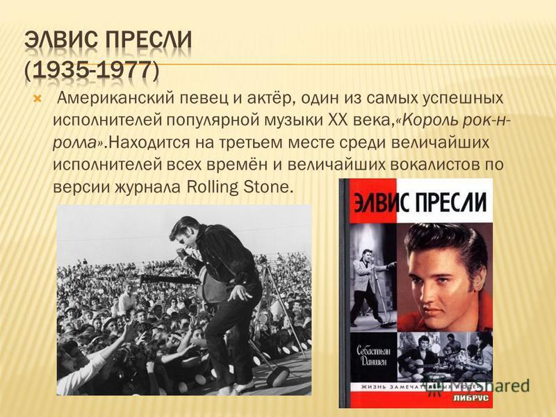 Американский певец и актёр, один из самых успешных исполнителей популярной музыки XX века,«Король рок-н- ролла».Находится на третьем месте среди величайших исполнителей всех времён и величайших вокалистов по версии журнала Rolling Stone.
