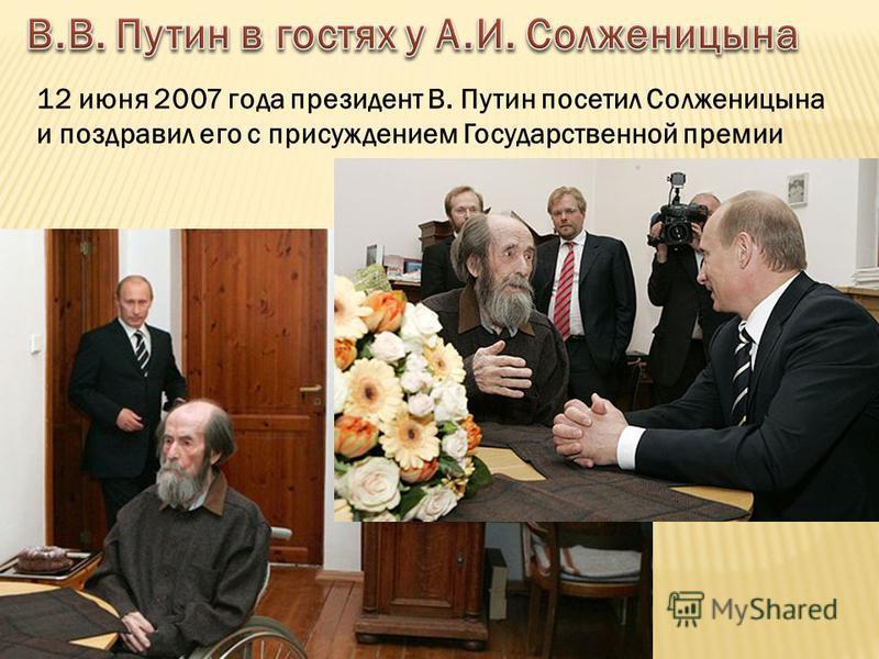 12 июня 2007 года президент В. Путин посетил Солженицына и поздравил его с присуждением Государственной премии