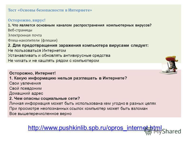 http://www.pushkinlib.spb.ru/opros_internet.html Тест «Основы безопасности в Интернете» Осторожно, вирус! 1. Что является основным каналом распространения компьютерных вирусов? Веб-страницы Электронная почта Флеш-накопители (флешки) 2. Для предотвращ