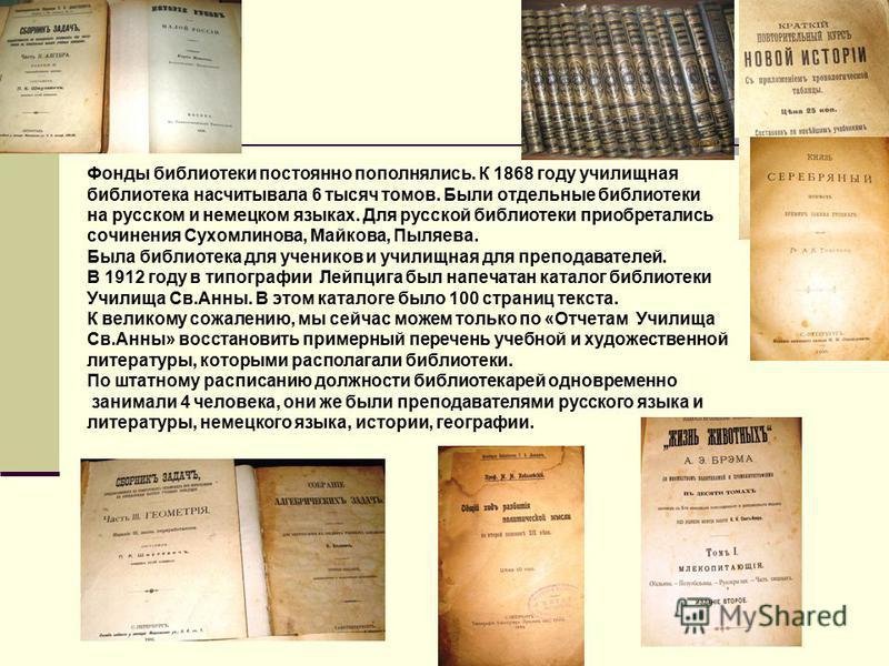 Фонды библиотеки постоянно пополнялись. К 1868 году училищная библиотека насчитывала 6 тысяч томов. Были отдельные библиотеки на русском и немецком языках. Для русской библиотеки приобретались сочинения Сухомлинова, Майкова, Пыляева. Была библиотека