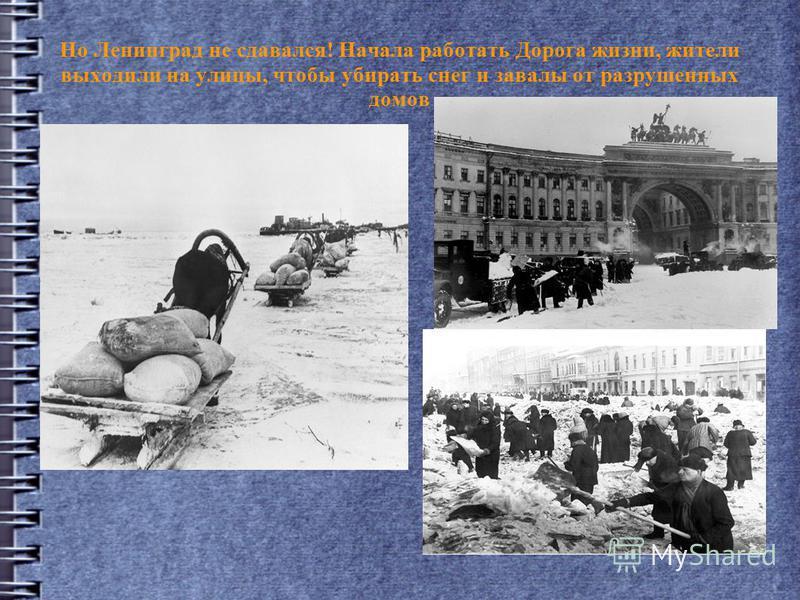 Но Ленинград не сдавался! Начала работать Дорога жизни, жители выходили на улицы, чтобы убирать снег и завалы от разрушенных домов