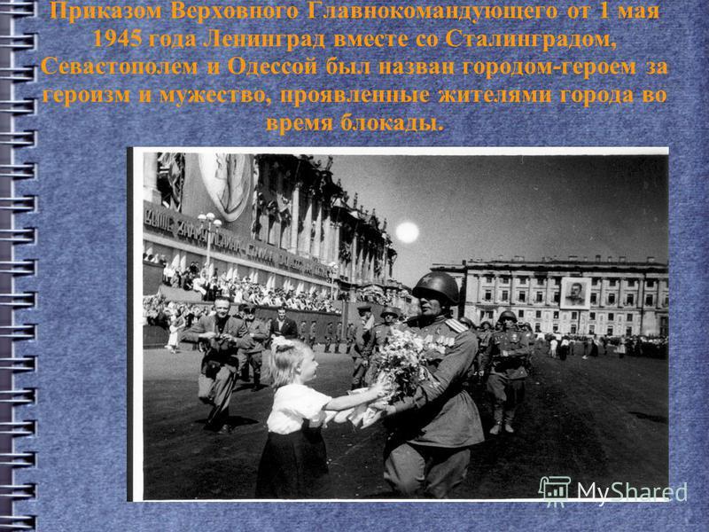 Приказом Верховного Главнокомандующего от 1 мая 1945 года Ленинград вместе со Сталинградом, Севастополем и Одессой был назван городом-героем за героизм и мужество, проявленные жителями города во время блокады.