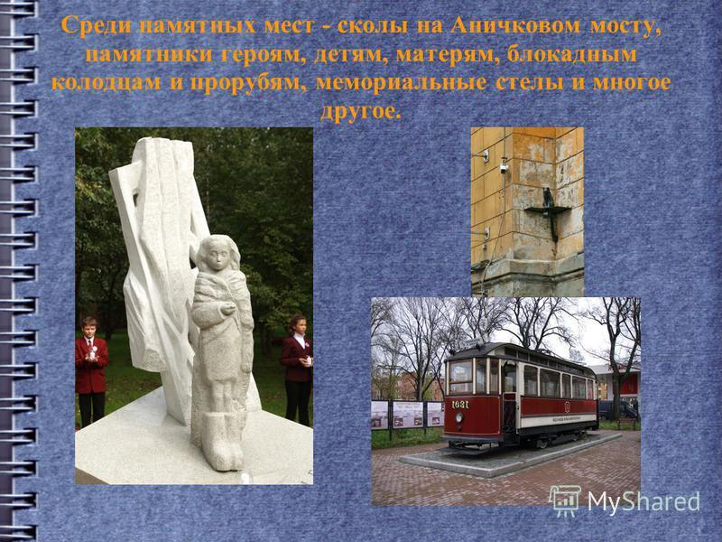 Среди памятных мест - сколы на Аничковом мосту, памятники героям, детям, матерям, блокадным колодцам и прорубям, мемориальные стелы и многое другое.