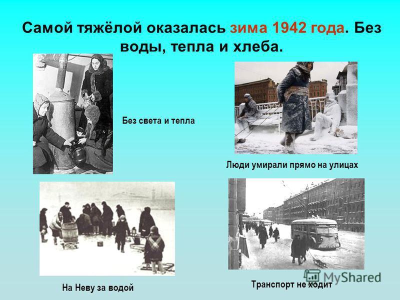 Самой тяжёлой оказалась зима 1942 года. Без воды, тепла и хлеба. На Неву за водой Транспорт не ходит Люди умирали прямо на улицах Без света и тепла