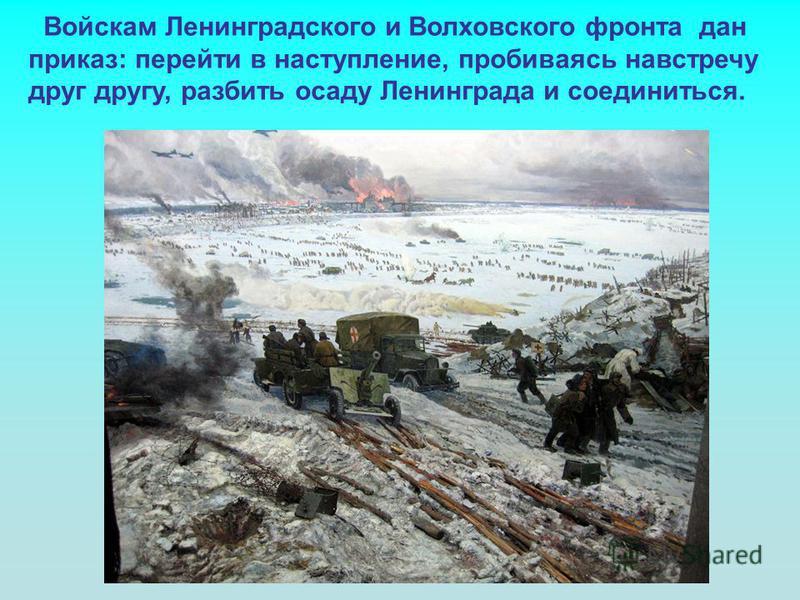 Войскам Ленинградского и Волховского фронта дан приказ: перейти в наступление, пробиваясь навстречу друг другу, разбить осаду Ленинграда и соединиться.