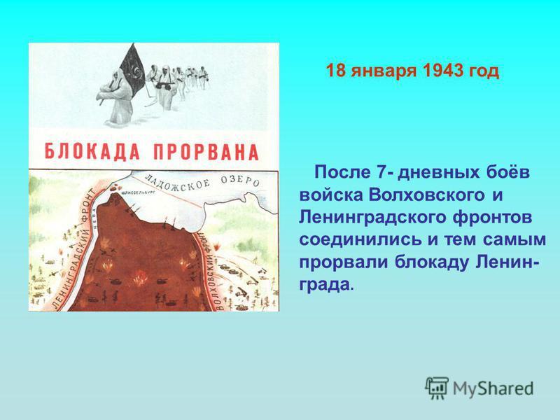 После 7- дневных боёв войска Волховского и Ленинградского фронтов соединились и тем самым прорвали блокаду Ленин- града. 18 января 1943 год
