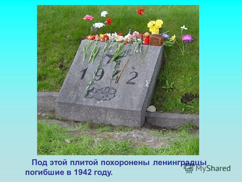 Под этой плитой похоронены ленинградцы погибшие в 1942 году.