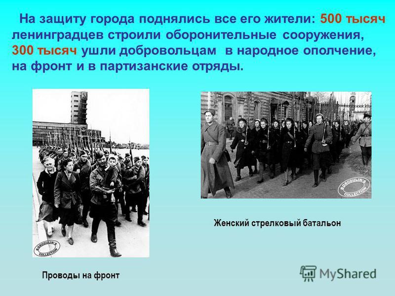 На защиту города поднялись все его жители: 500 тысяч ленинградцев строили оборонительные сооружения, 300 тысяч ушли добровольцам в народное ополчение, на фронт и в партизанские отряды. Женский стрелковый батальон Проводы на фронт