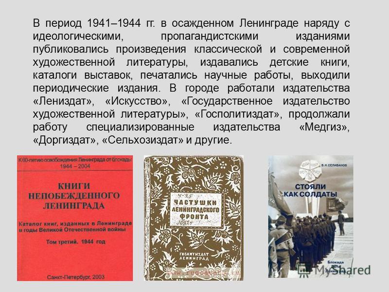 В период 1941–1944 гг. в осажденном Ленинграде наряду с идеологическими, пропагандистскими изданиями публиковались произведения классической и современной художественной литературы, издавались детские книги, каталоги выставок, печатались научные рабо