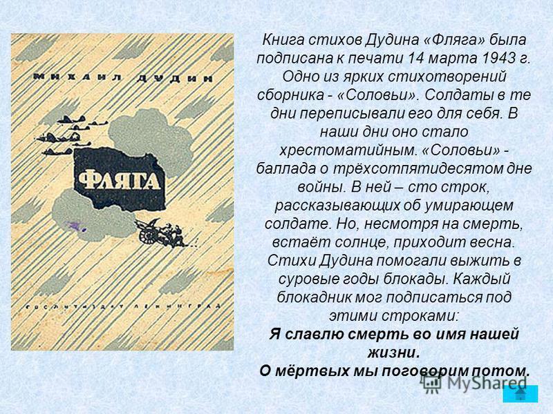 Книга стихов Дудина «Фляга» была подписана к печати 14 марта 1943 г. Одно из ярких стихотворений сборника - «Соловьи». Солдаты в те дни переписывали его для себя. В наши дни оно стало хрестоматийным. «Соловьи» - баллада о трёхсотпятидесятом дне войны
