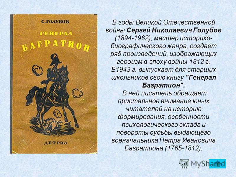 В годы Великой Отечественной войны Сергей Николаевич Голубов (1894-1962), мастер историко- биографического жанра, создаёт ряд произведений, изображающих героизм в эпоху войны 1812 г. В1943 г. выпускает для старших школьников свою книгу