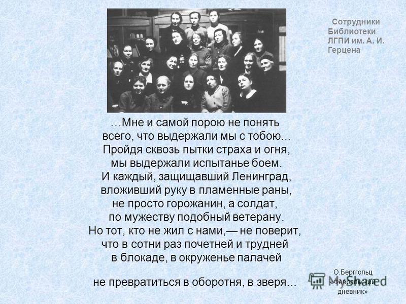 Сотрудники Библиотеки ЛГПИ им. А. И. Герцена …Мне и самой порою не понять всего, что выдержали мы с тобою... Пройдя сквозь пытки страха и огня, мы выдержали испытанье боем. И каждый, защищавший Ленинград, вложивший руку в пламенные раны, не просто го