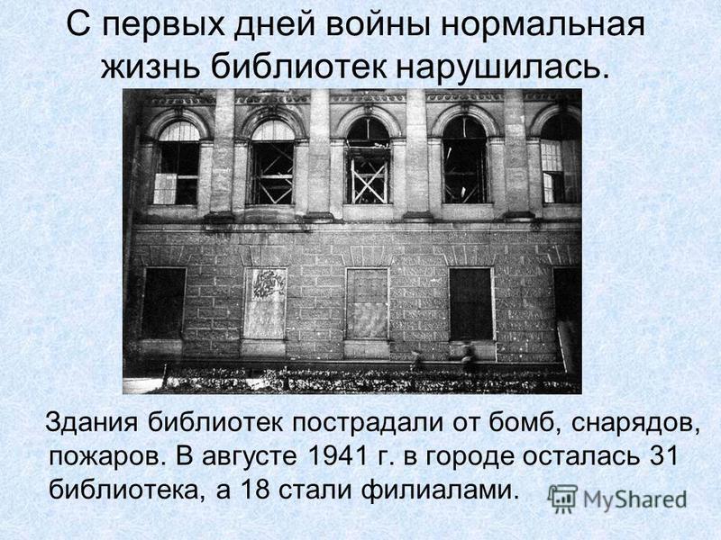 С первых дней войны нормальная жизнь библиотек нарушилась. Здания библиотек пострадали от бомб, снарядов, пожаров. В августе 1941 г. в городе осталась 31 библиотека, а 18 стали филиалами.