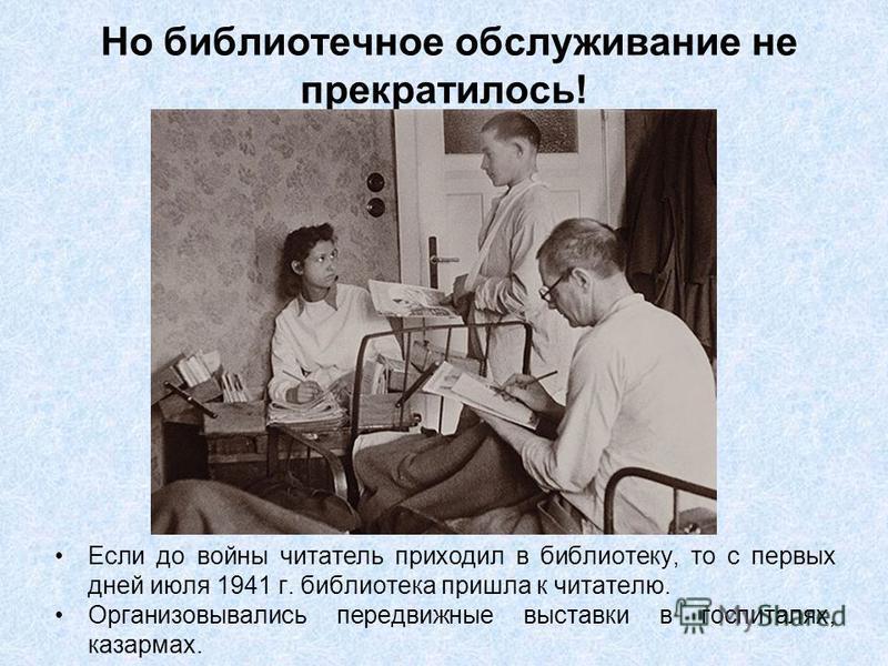Но библиотечное обслуживание не прекратилось! Если до войны читатель приходил в библиотеку, то с первых дней июля 1941 г. библиотека пришла к читателю. Организовывались передвижные выставки в госпиталях, казармах.