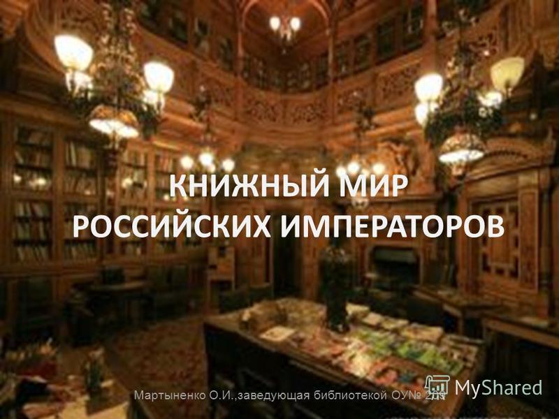 КНИЖНЫЙ МИР РОССИЙСКИХ ИМПЕРАТОРОВ Мартыненко О.И.,заведующая библиотекой ОУ 209