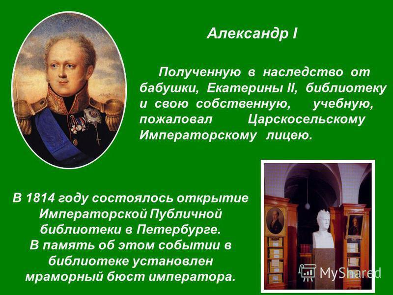 Александр I Полученную в наследство от бабушки, Екатерины II, библиотеку и свою собственную, учебную, пожаловал Царскосельскому Императорскому лицею. В 1814 году состоялось открытие Императорской Публичной библиотеки в Петербурге. В память об этом со