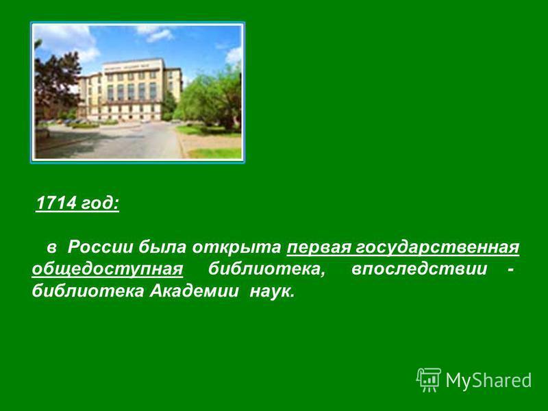 1714 год: в России была открыта первая государственная общедоступная библиотека, впоследствии - библиотека Академии наук.