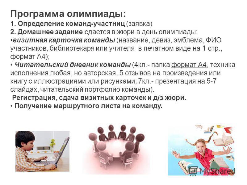 Программа олимпиады: 1. Определение команд-участниц (заявка) 2. Домашнее задание сдается в жюри в день олимпиады: визитная карточка команды (название, девиз, эмблема, ФИО участников, библиотекаря или учителя в печатном виде на 1 стр., формат А4); Чит