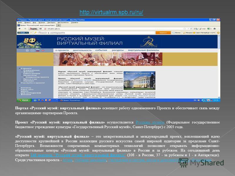 http://virtualrm.spb.ru/ru/ Портал «Русский музей: виртуальный филиал» освещает работу одноименного Проекта и обеспечивает связь между организациями–партнерами Проекта. Проект «Русский музей: виртуальный филиал» осуществляется Русским музеем (Федерал