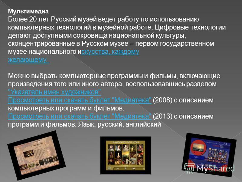 Мультимедиа Более 20 лет Русский музей ведет работу по использованию компьютерных технологий в музейной работе. Цифровые технологии делают доступными сокровища национальной культуры, сконцентрированные в Русском музее – первом государственном музее н