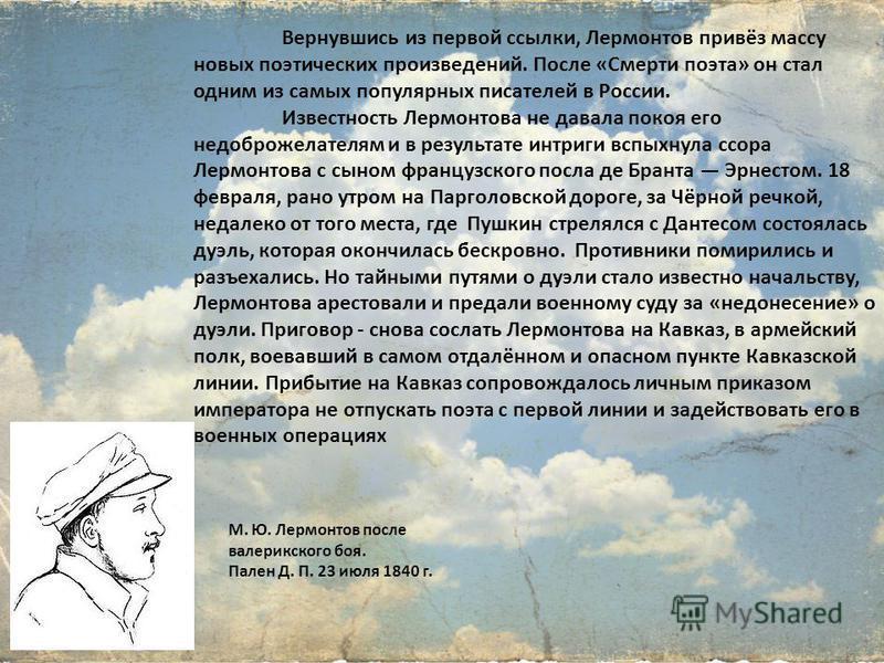 Вернувшись из первой ссылки, Лермонтов привёз массу новых поэтических произведений. После «Смерти поэта» он стал одним из самых популярных писателей в России. Известность Лермонтова не давала покоя его недоброжелателям и в результате интриги вспыхнул
