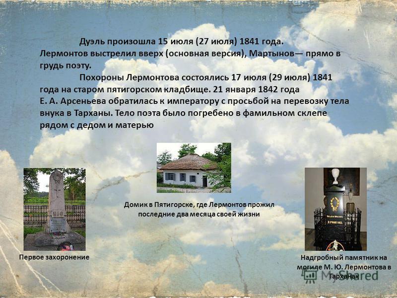 Дуэль произошла 15 июля (27 июля) 1841 года. Лермонтов выстрелил вверх (основная версия), Мартынов прямо в грудь поэту. Похороны Лермонтова состоялись 17 июля (29 июля) 1841 года на старом пятигорском кладбище. 21 января 1842 года Е. А. Арсеньева обр